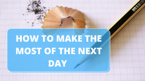 How to Make the Most of the Next Day