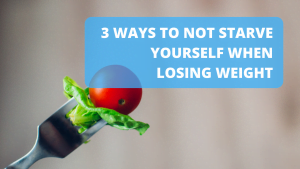 3 Ways to Not Starve Yourself When Losing Weight