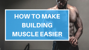 How to Make Building Muscle Easier
